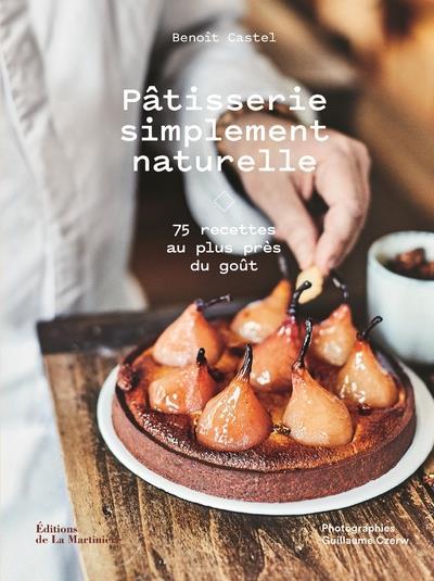 Pâtisserie simplement naturelle ; 75 recettes au plus près du goût