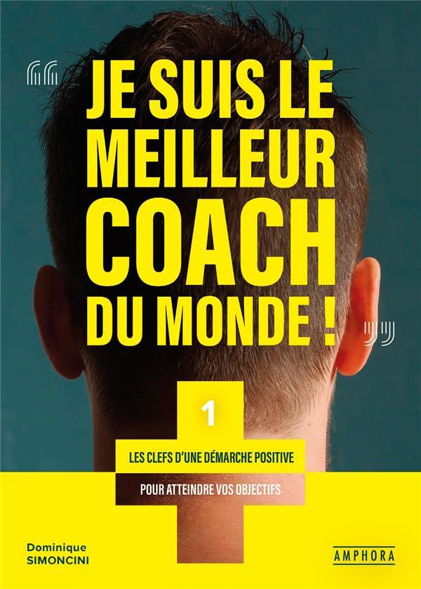 Je suis le meilleur coach du monde ! les clefs d'une démarche positive pour atteindre vos objectifs