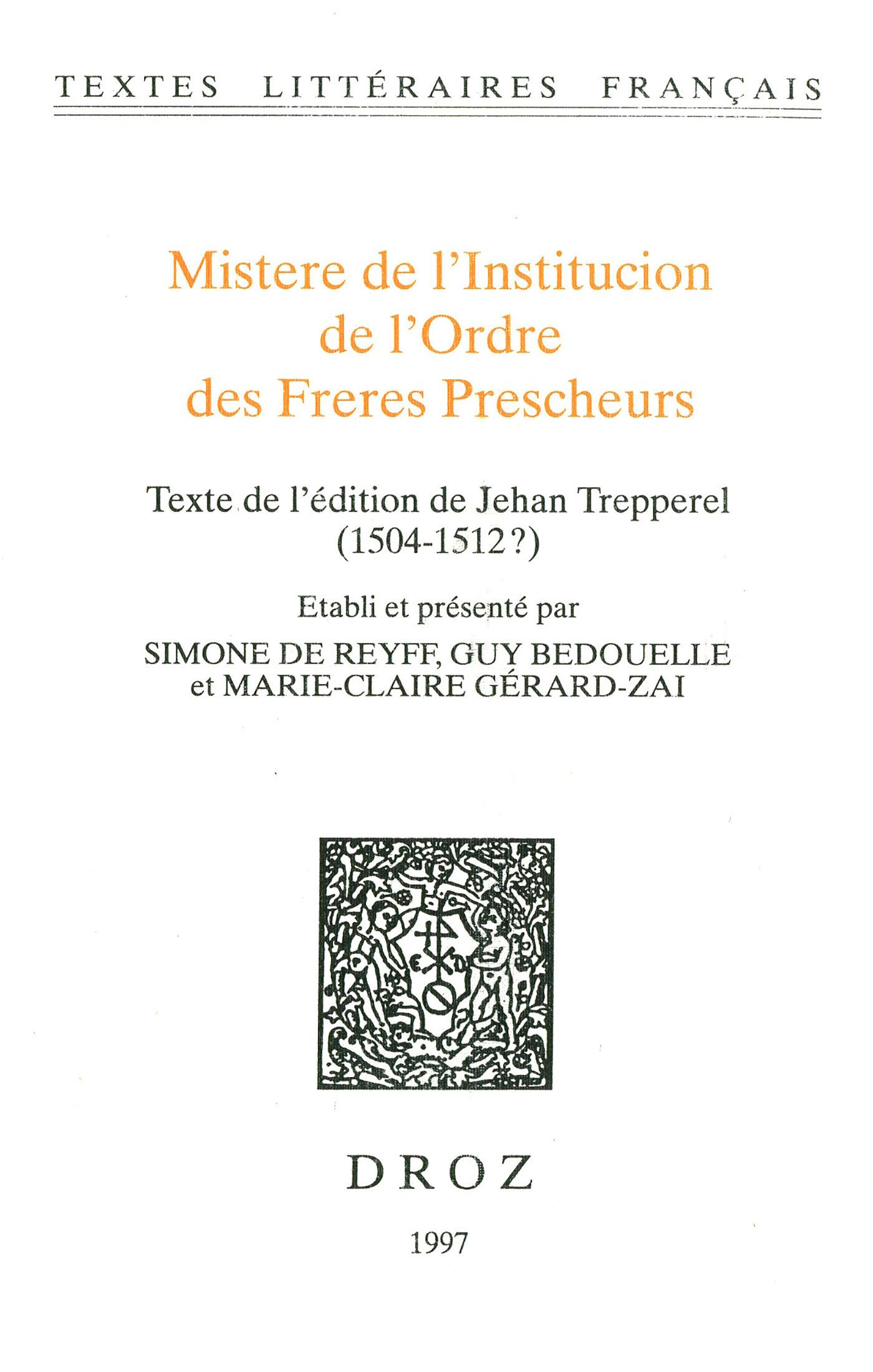 Mistere de l´Institucion de l´Ordre des Freres Prescheurs. Texte de l'édition de Jehan Trepperel (1504-1512?)  - Guy BEDOUELLE  - Marie-Claire Gérard-Zai  - Simone de Reyff