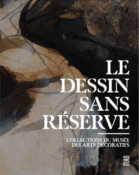 LE DESSIN SANS RESERVE  -  COLLECTION DU MUSEE DES ARTS DECORATIS