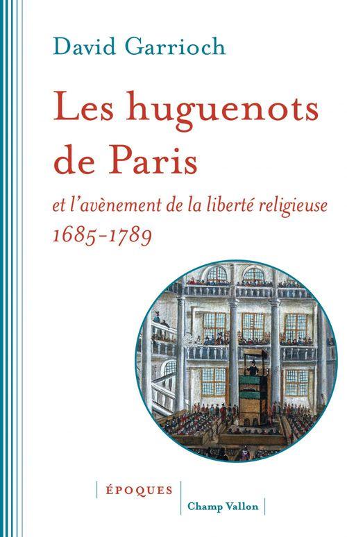 Les huguenots de Paris et l'avènement de la liberté religieuse, 1685-1789