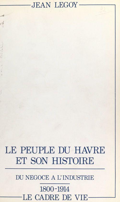 Le peuple du Havre et son histoire (2). Du négoce à l'industrie, 1800-1914 : le cadre de vie  - Jean Legoy