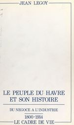 Le peuple du Havre et son histoire (2). Du négoce à l'industrie, 1800-1914 : le cadre de vie