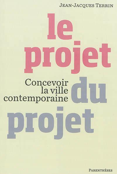 Le projet du projet ; concevoir la ville contemporaine