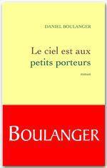 Le ciel est aux petits porteurs  - de l'Académie Goncourt Daniel Boulanger - Daniel Boulanger