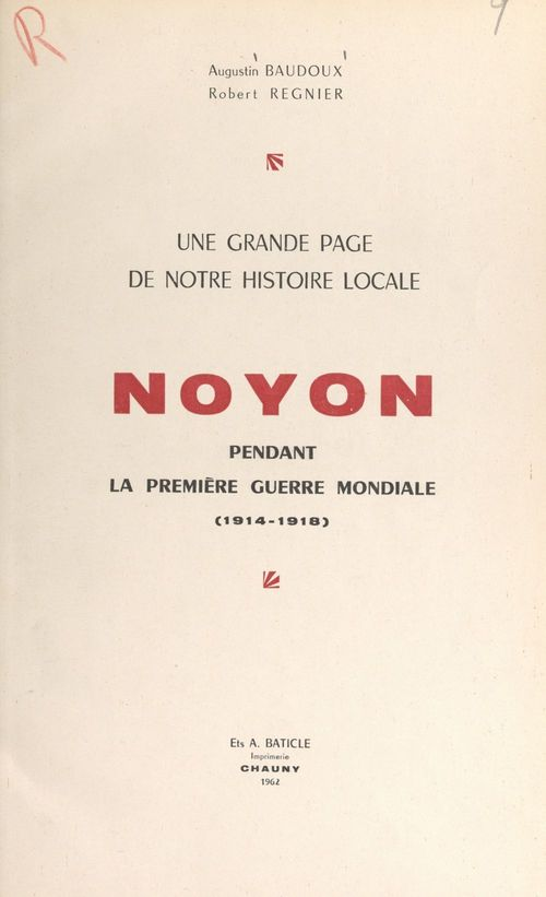 Une grande page de notre histoire locale : Noyon pendant la première guerre mondiale (1914-1918)  - Augustin Baudoux  - Robert Regnier