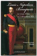 Louis-Napoléon Bonaparte - le coup d'Etat du 2 décembre 1851  - Arnaud-Dominique Houte