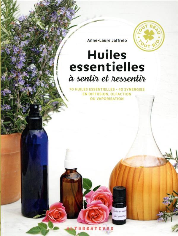 Huiles essentielles à sentir et ressentir : 70 huiles essentielles, 40 synergies en diffusion, olfaction ou vaporisation