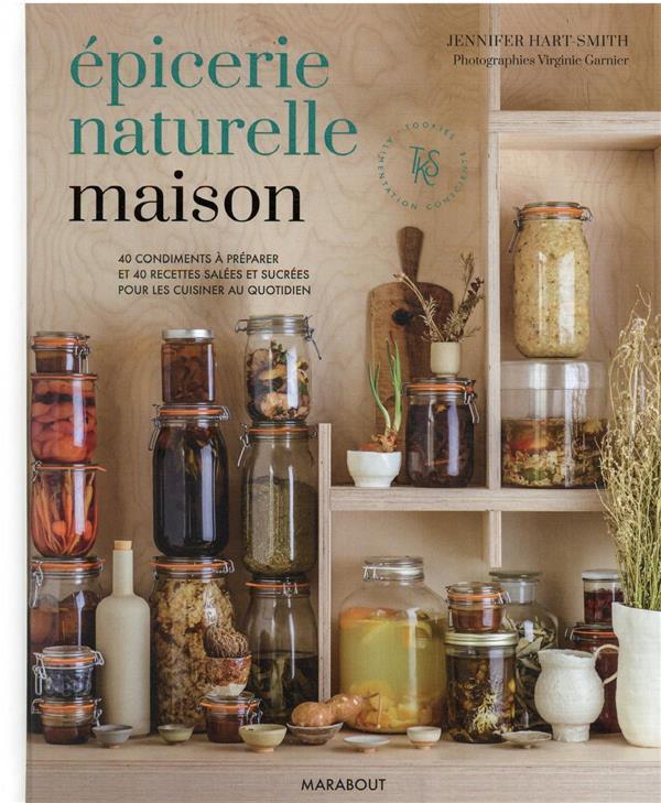 épicerie naturelle maison : 40 condiments à preparer et 40 recettes salées et sucrées pour les cuisiner au quotidien