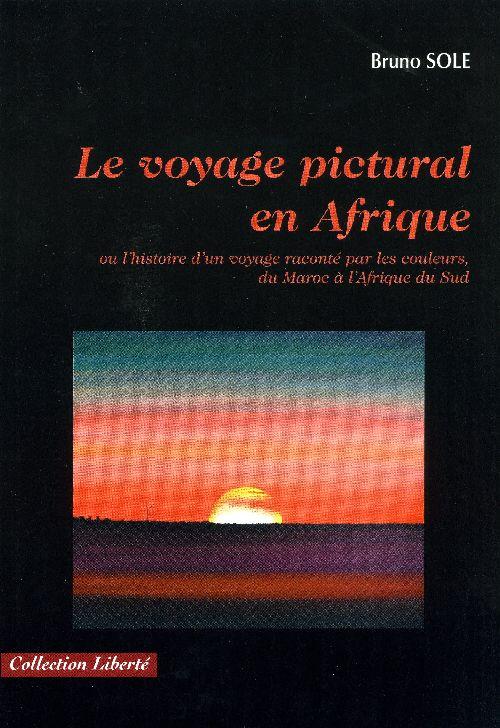 Le voyage pictural en Afrique ; ou l'histoire d'un voyage raconté par les couleurs, du Maroc à l'Afrique du sud