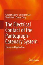 The Electrical Contact of the Pantograph-Catenary System  - Guangning Wu - Guoqiang Gao - Wenfu Wei - Zefeng Yang