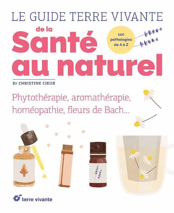 Le guide terre vivante de la santé au naturel ; phytothérapie, aromathérapie, homéopathie, fleurs de Bach...