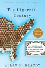 The Cigarette Century  - Allan M Brandt