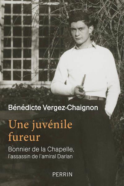VERGEZ-CHAIGNON B. - UNE JUVENILE FUREUR  -  BONNIER DE LA CHAPELLE, L'ASSASSIN DE L'AMIRAL DARLAN