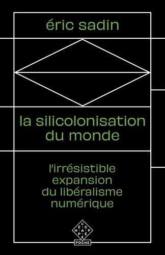La silicolonisation du monde ; l'irrésistible expansion du libéralisme numérique