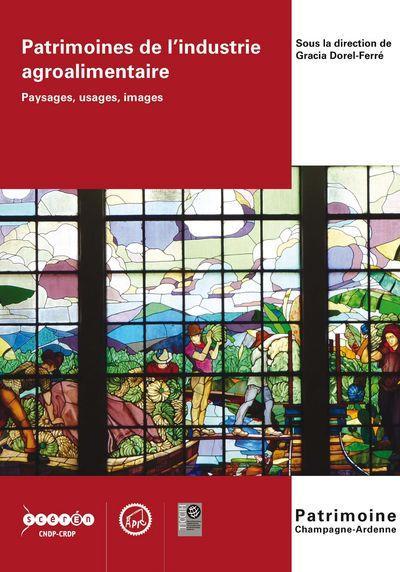 Patrimoines de l'industrie agroalimentaire ; paysages, usages, images