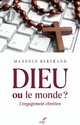 Dieu ou le monde ? L'engagement chrétien  - Maxence Bertrand