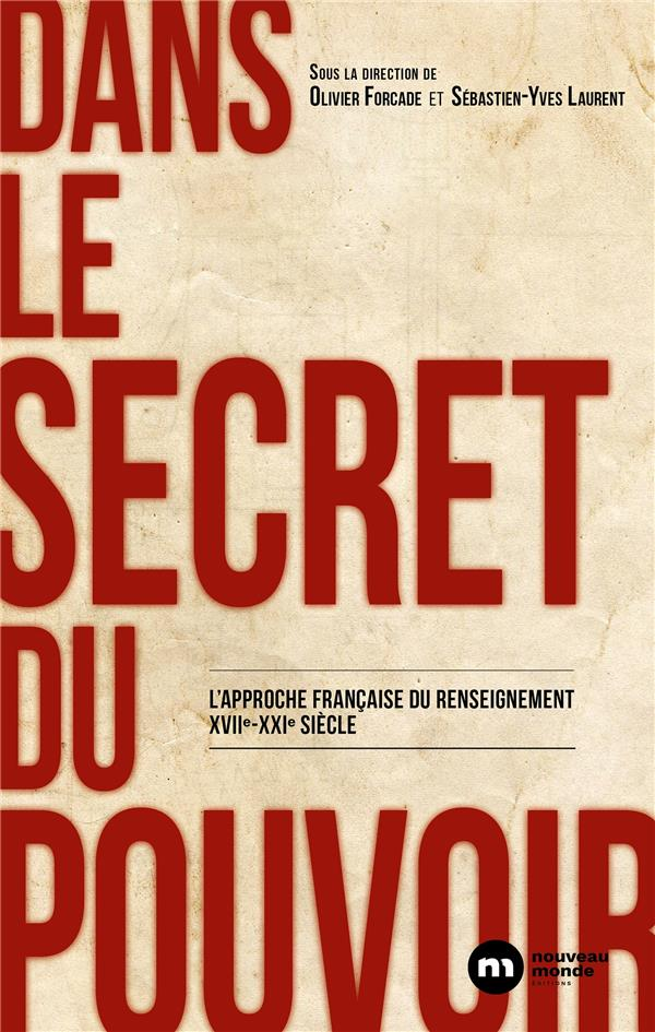 Dans le secret du pouvoir ; l'approche française du renseignement XVIIe XXIe siècles