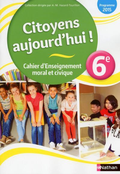 - CITOYENS AUJOURD'HUI!  -  CAHIER D'ENSEIGNEMENT MORAL ET CIVIQUE  -  6EME  -  CAHIER DE L'ELEVE (EDITION 2015)