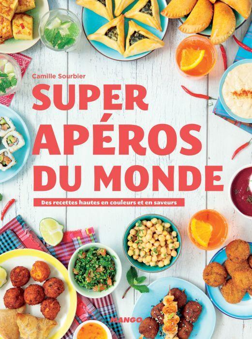 Super apéros du monde ; des recettes hautes en couleurs et en saveurs