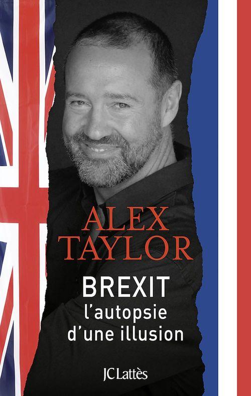 Brexit, autopsie d'une illusion  - Alex Taylor