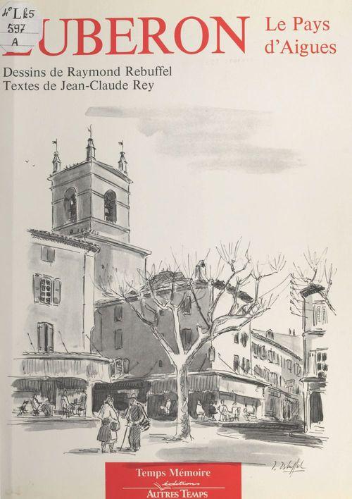 Lubéron : le pays d'Aigues  - Jean-Claude Rey  - Rey J-C./Rebuffel R