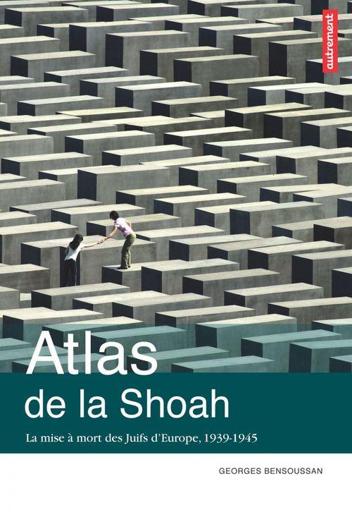 Atlas de la Shoah ; la mise à mort des Juifs d'Europe, 1939-1945