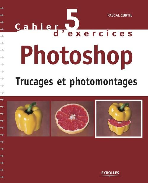 Cahier d'exercices t.5 ; Photoshop ; trucages et photomontages