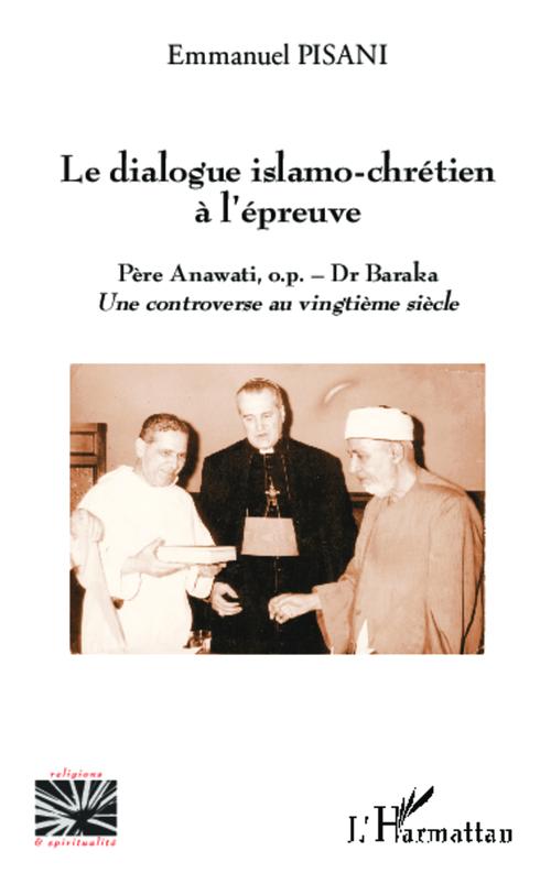dialogue islamo-chrétien à l'épreuve ; Père Anawati o.p. - Dr. Baraka, une controverse au vingtième siècle