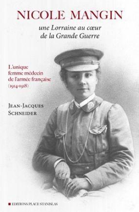 Nicole Mangin ; une lorraine au coeur de la Grande Guerre ; l'unique femme médecin de l'armée française (1914-1918)