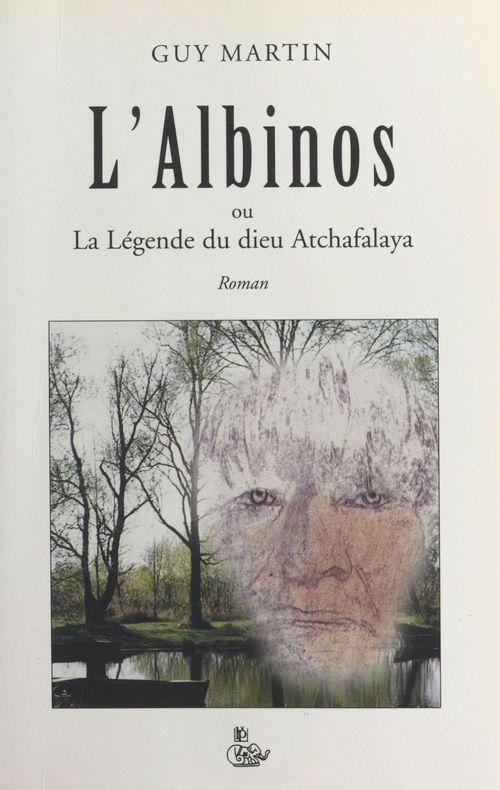 L'albinos ou La légende du dieu Atchafalaya  - Guy Martin