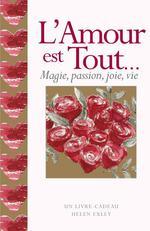 L'amour est tout... ; magie, passion, joie, vie