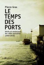 Le temps des ports, déclin et renaissance des villes portuaires, 1940-2010  - Pierre Gras