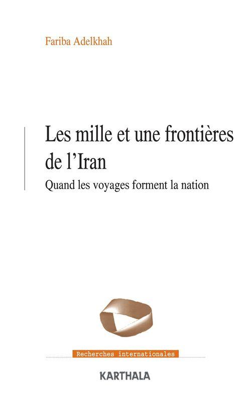 Les mille et une frontieres de l'iran. quand les voyages forment la nation