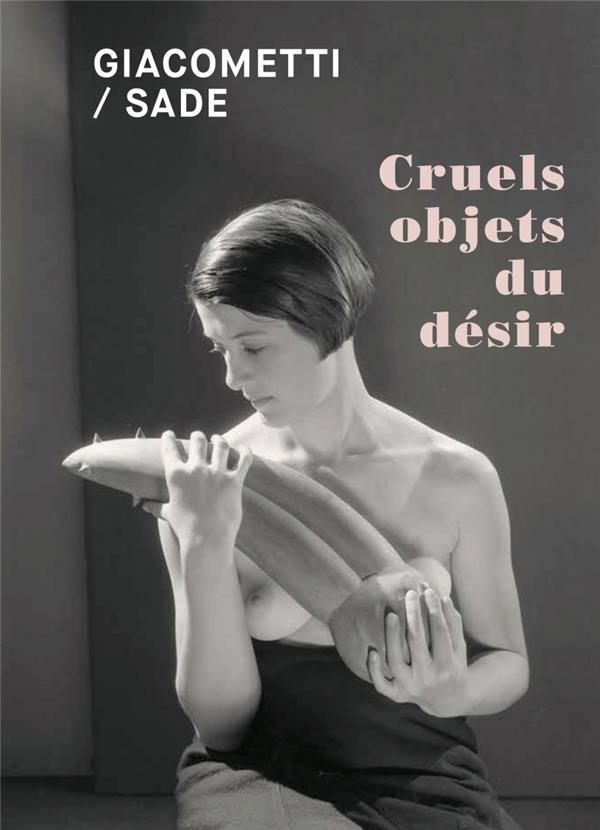 Giacometti / Sade ; cruels objets du désir