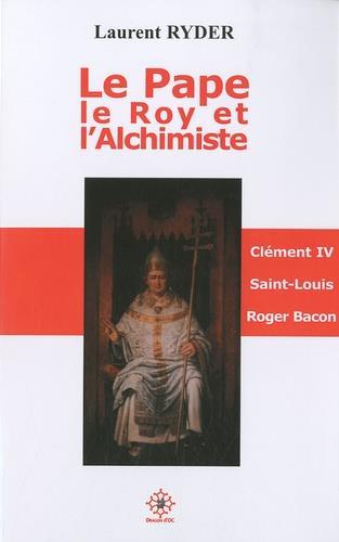 Le pape, le roy et l'alchimiste ; Clément IV, Saint Louis et Roger bacon