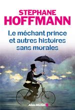 Le Méchant prince et autres histoires sans morales  - Stephane Hoffmann - Stéphane Hoffmann