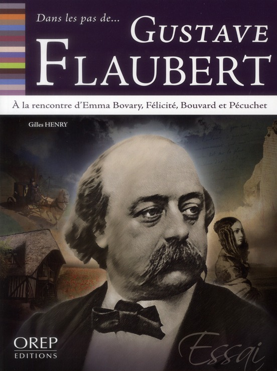 DANS LES PAS DE... ; Gustave Flaubert ; à la rencontre d'Emma Bovary, Félicité, Bouvard et Pécuchet
