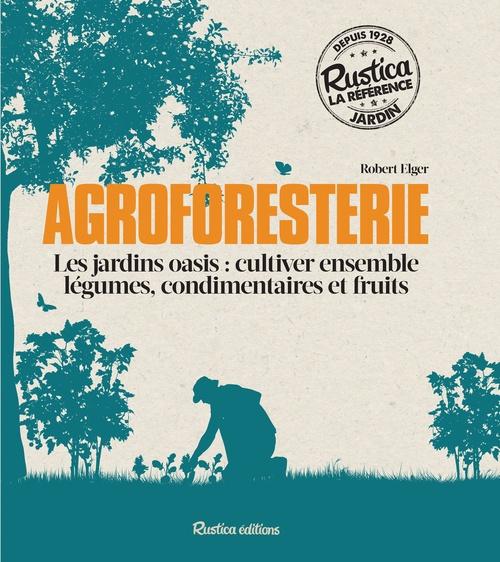 Agroforesterie ; les jardins oasis : cultiver ensemble légumes, condimentaires et fruits