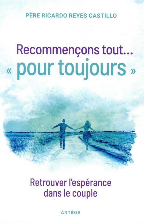 RECOMMENCONS TOUT... POUR TOUJOURS : RETROUVER L'ESPERANCE DANS LE COUPLE