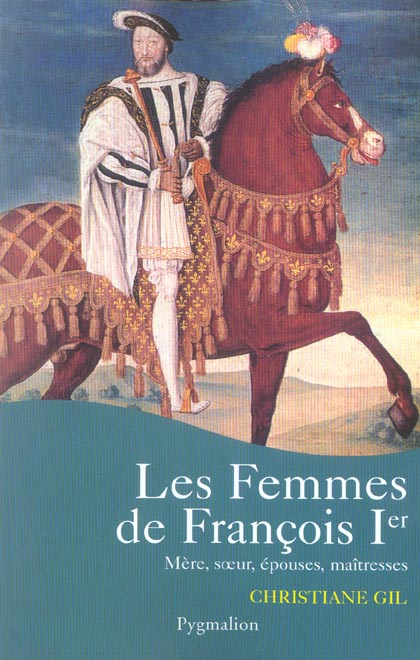 les femmes de francois ier - mere, soeur, epouses, maitresses