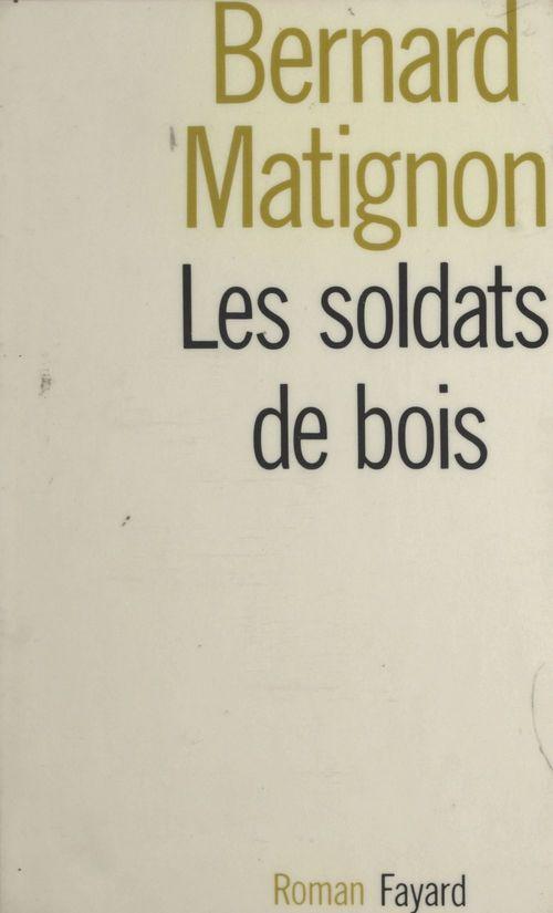Les soldats de bois  - Bernard Matignon
