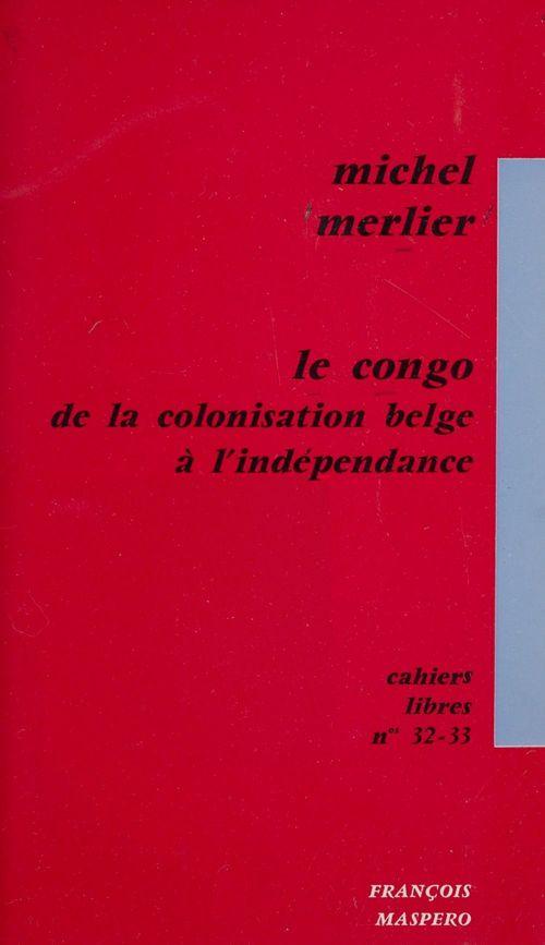 Le Congo, de la colonisation belge à l'indépendance  - Michel Merlier
