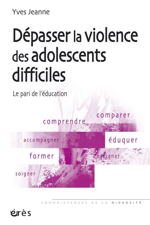 Dépasser la violence des adolescents difficiles ; le pari de l'éducation