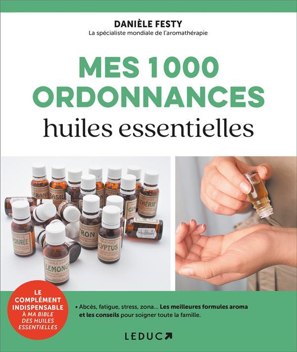 Mes 1000 ordonnances huiles essentielles ; abcès, fatigue, stress, zona... Les meilleures formules aroma et les conseils pour soigner toute la famille