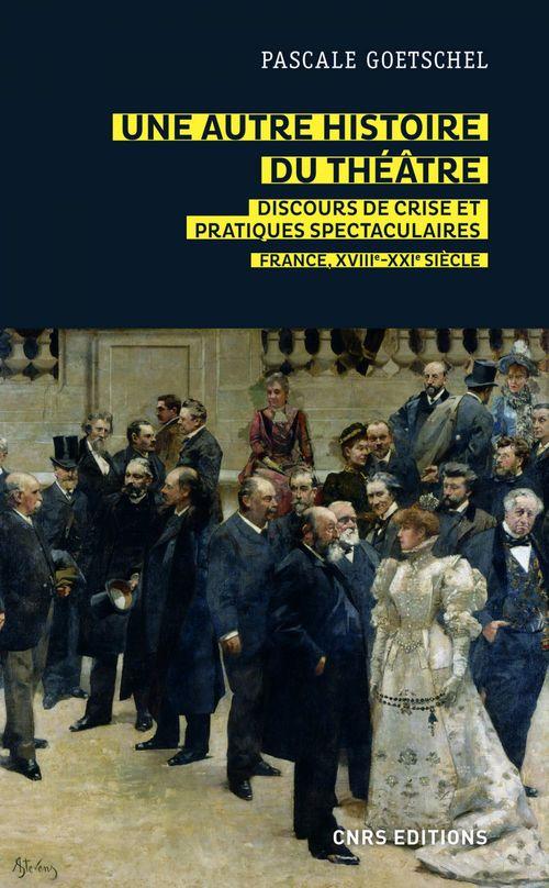 Une autre histoire du théâtre ; discours de crise et pratiques spectaculaires : France, XVIIIe-XXIe siècle