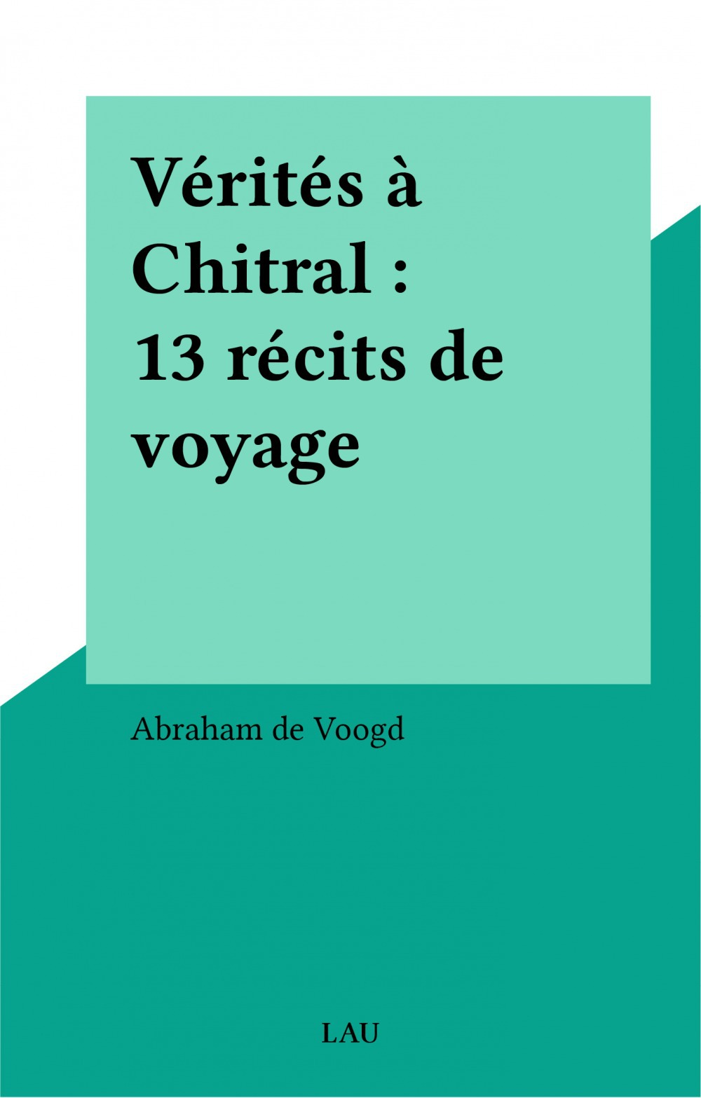 Vérités à Chitral : 13 récits de voyage