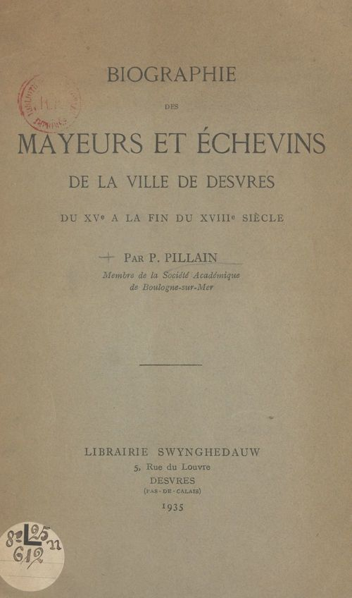 Biographie des mayeurs et des échevins de la ville de Desvres du XVe à la fin du XVIIIe siècle  - P. Pillain