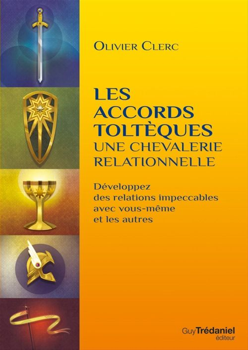 Les accords toltèques : une chevalerie relationnelle ; développez des relations impeccables avec vous-même et les autres  - Olivier Clerc