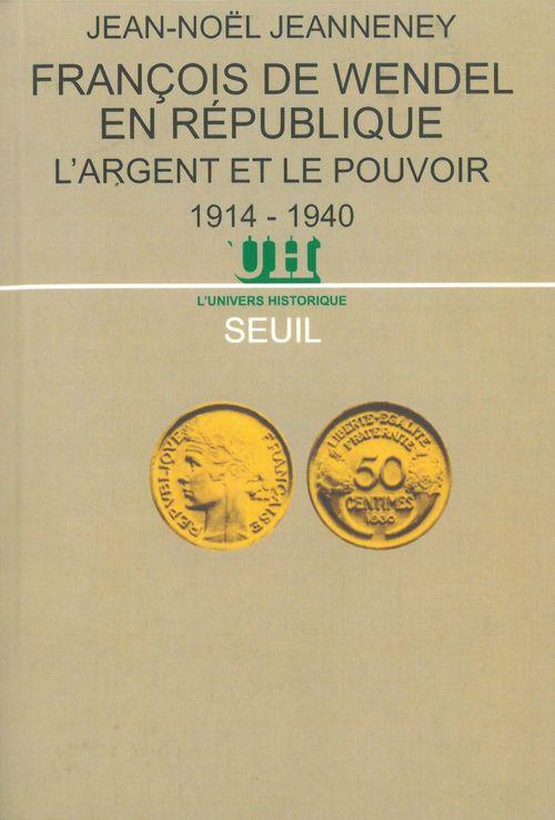 Francois de wendel en republique - l'argent et le pouvoir (1914-1940)